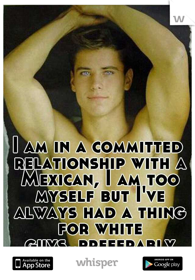 I am in a committed relationship with a Mexican, I am too myself but I've always had a thing for white guys..preferably white guys