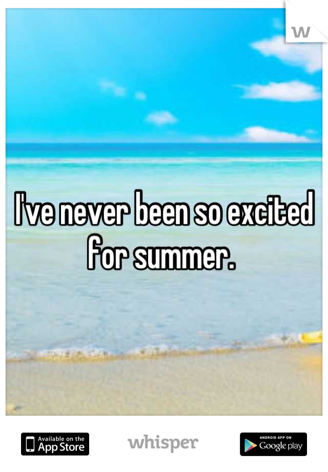 I've never been so excited for summer.