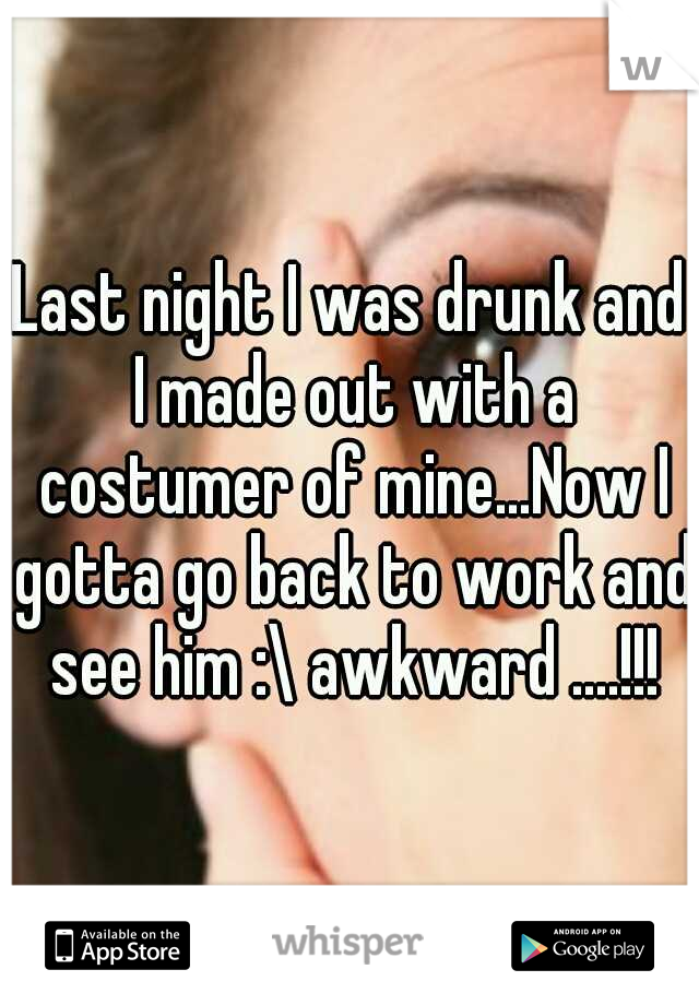 Last night I was drunk and I made out with a costumer of mine...Now I gotta go back to work and see him :\ awkward ....!!!