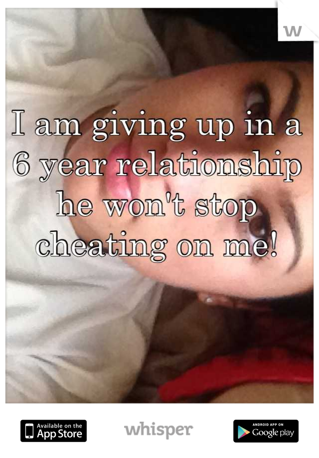 I am giving up in a 6 year relationship he won't stop cheating on me!