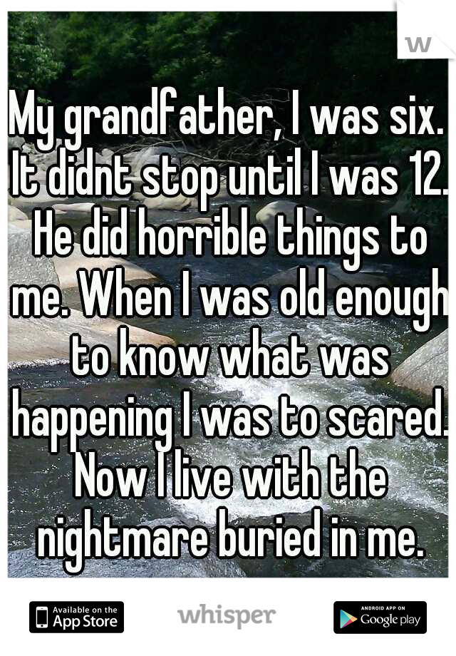 My grandfather, I was six. It didnt stop until I was 12. He did horrible things to me. When I was old enough to know what was happening I was to scared. Now I live with the nightmare buried in me.
