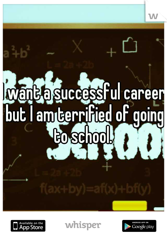 I want a successful career but I am terrified of going to school.
