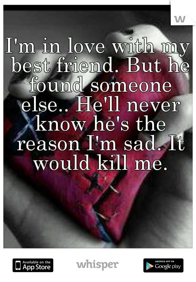 I'm in love with my best friend. But he found someone else.. He'll never know he's the reason I'm sad. It would kill me.
