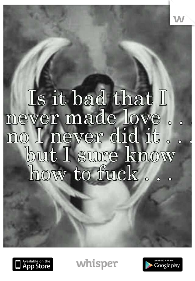 Is it bad that I never made love . . . no I never did it . . . but I sure know how to fuck . . .