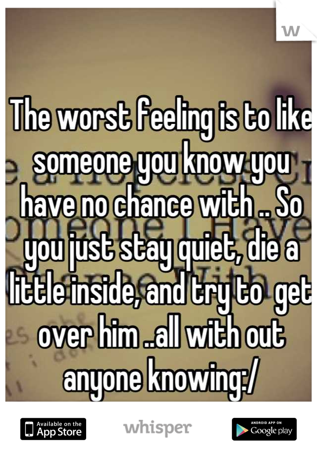 The worst feeling is to like someone you know you have no chance with .. So you just stay quiet, die a little inside, and try to  get over him ..all with out anyone knowing:/