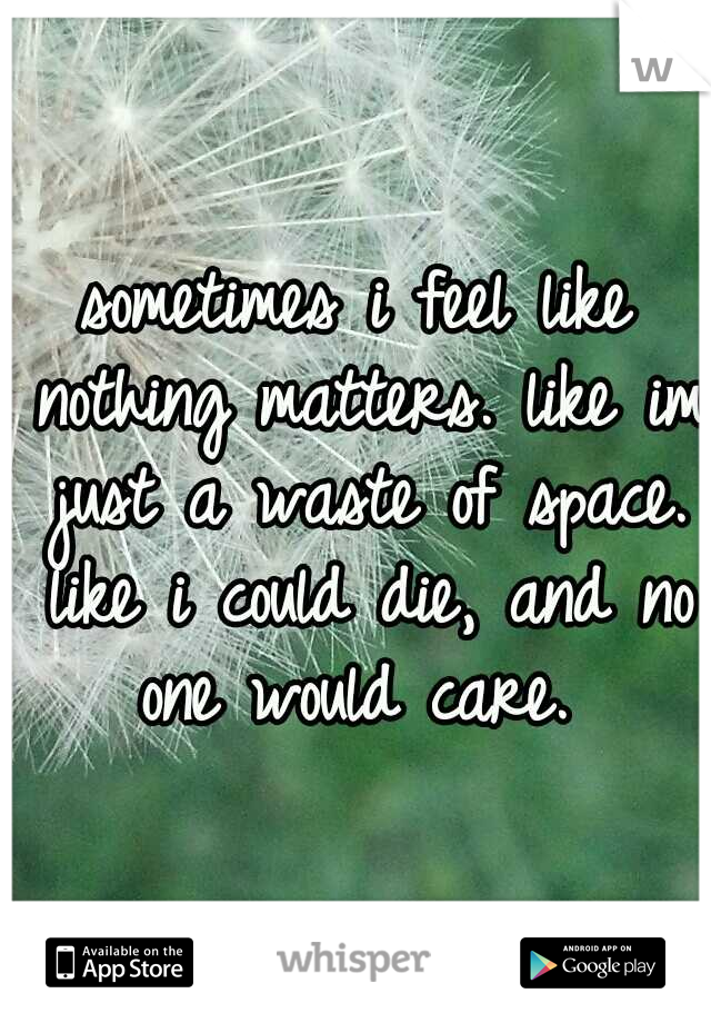 sometimes i feel like nothing matters. like im just a waste of space. like i could die, and no one would care.