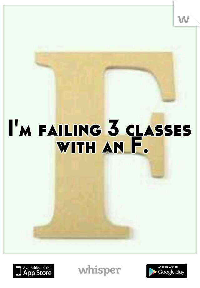I'm failing 3 classes with an F.