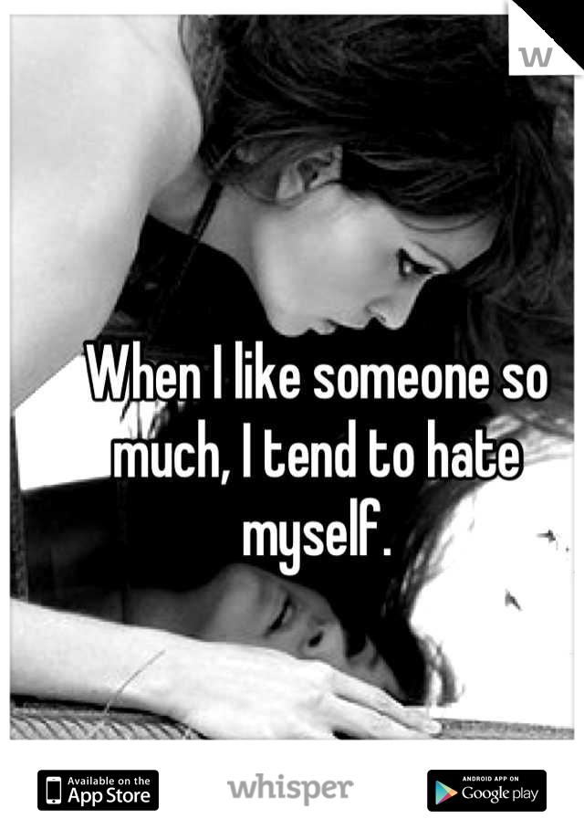 When I like someone so much, I tend to hate myself.