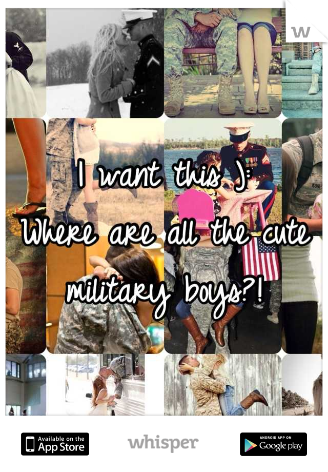 I want this ): Where are all the cute military boys?!