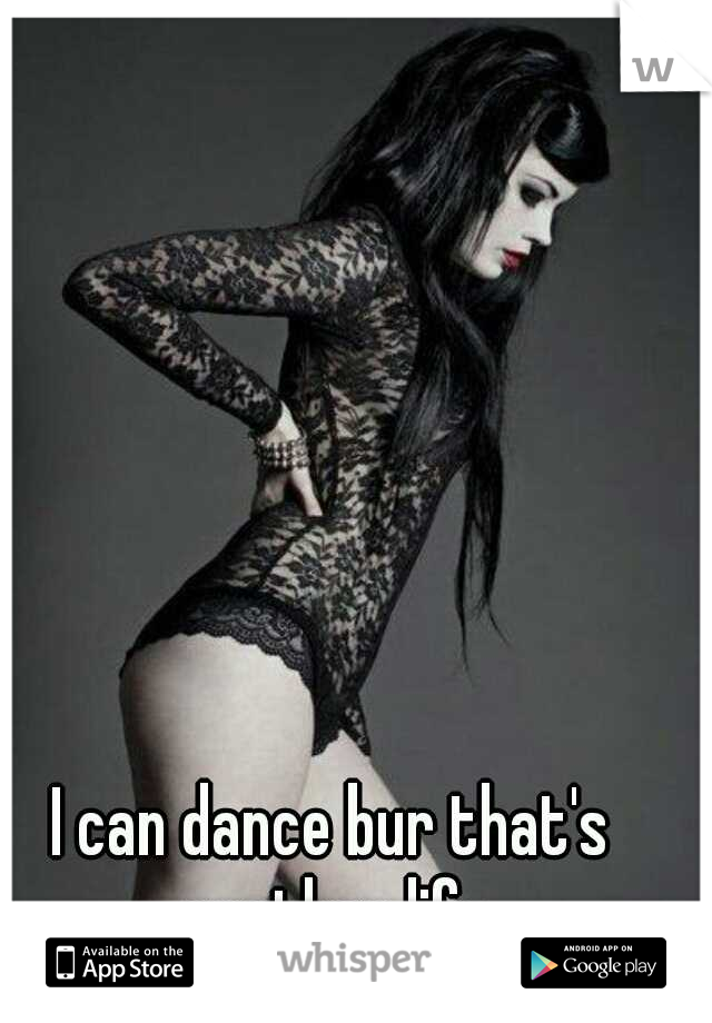 I can dance bur that's another life
