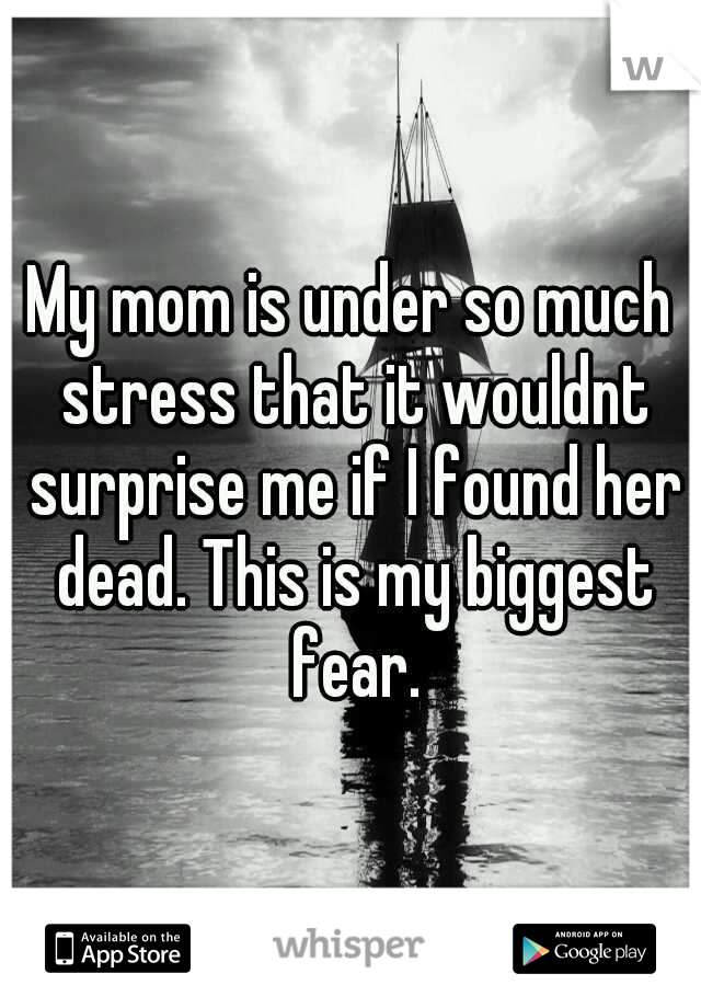 My mom is under so much stress that it wouldnt surprise me if I found her dead. This is my biggest fear.