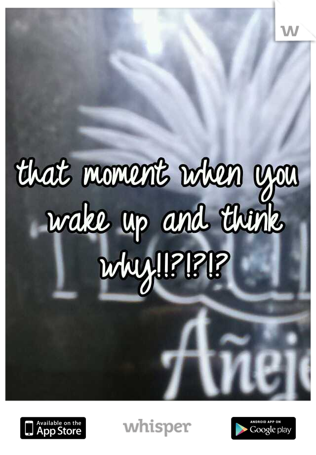 that moment when you wake up and think why!!?!?!?