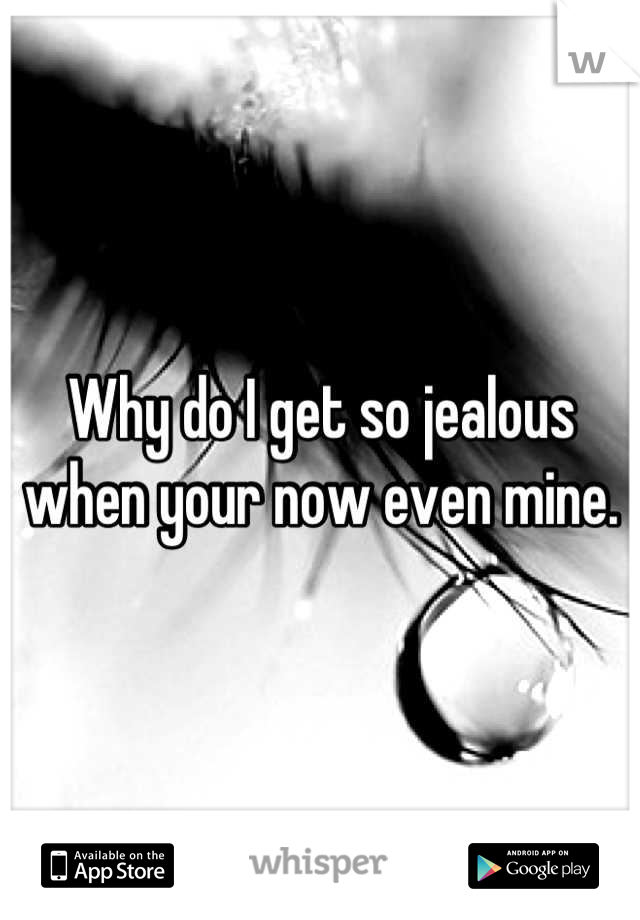 Why do I get so jealous when your now even mine.