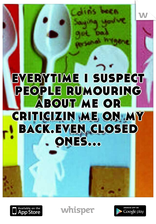 everytime i suspect people rumouring about me or criticizin me on my back.even closed ones...