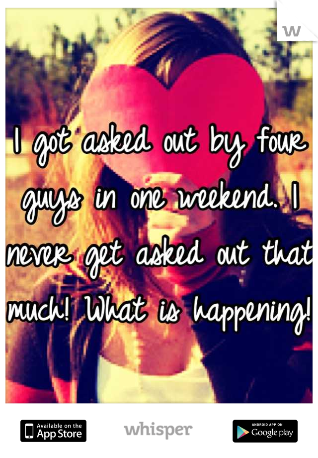 I got asked out by four guys in one weekend. I never get asked out that much! What is happening!