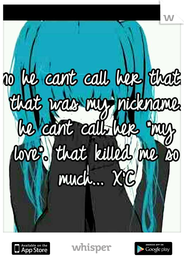 "no he cant call her that. that was my nickname. he cant call her ""my love"". that killed me so much... X'C"