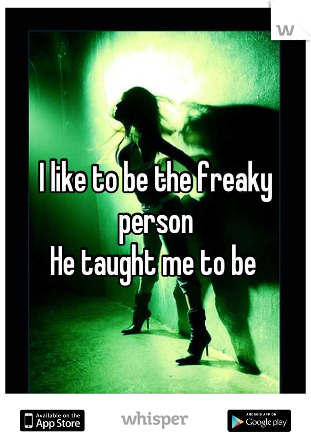 I like to be the freaky person  He taught me to be