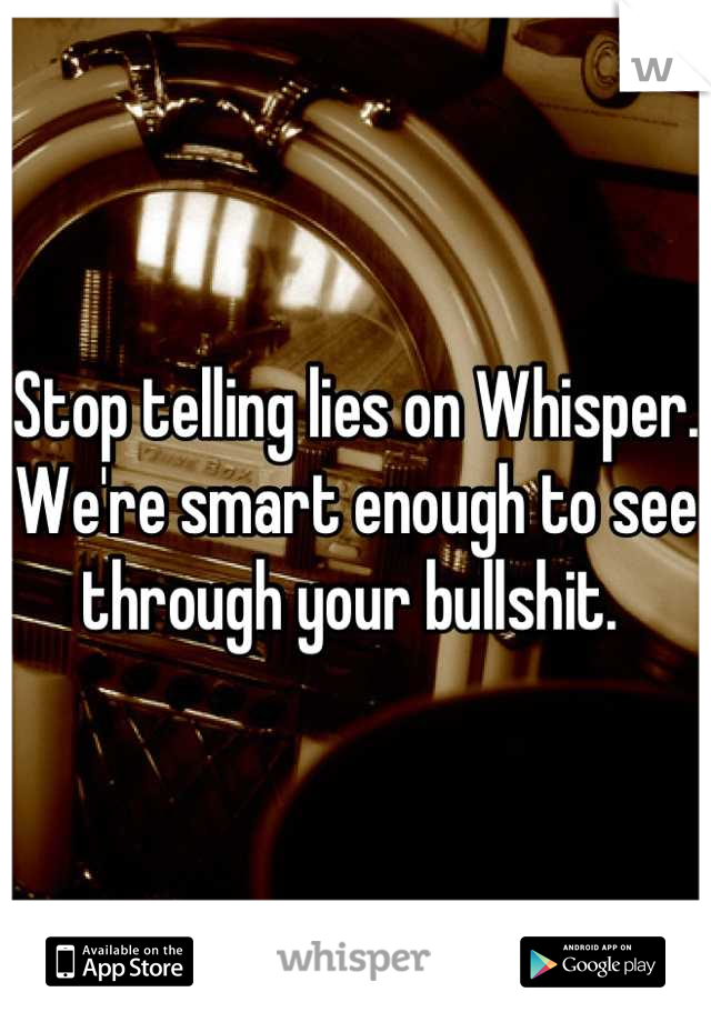 Stop telling lies on Whisper. We're smart enough to see through your bullshit.