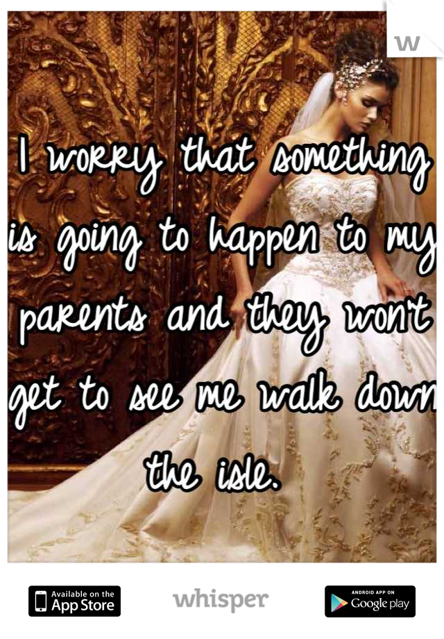 I worry that something is going to happen to my parents and they won't get to see me walk down the isle.