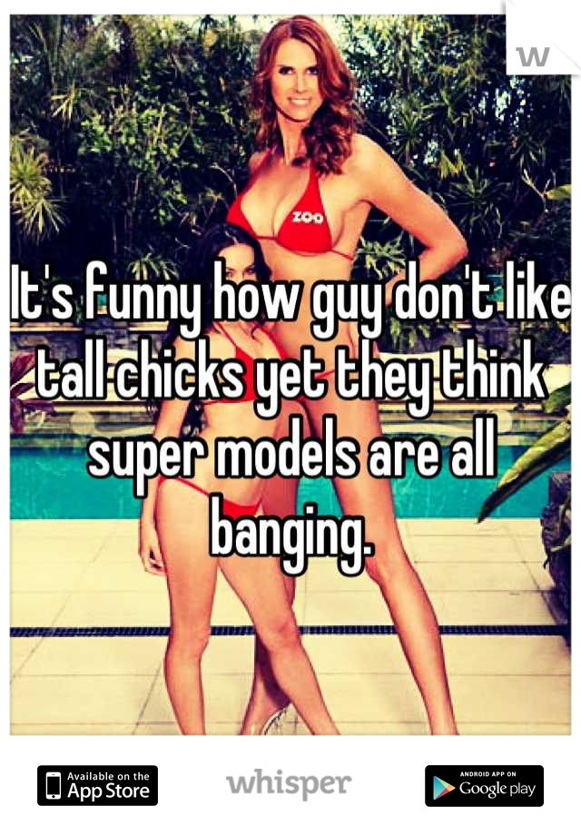 It's funny how guy don't like tall chicks yet they think super models are all banging.