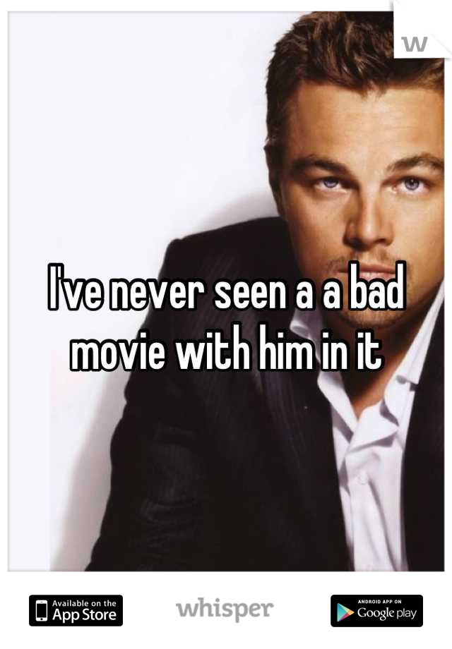 I've never seen a a bad movie with him in it
