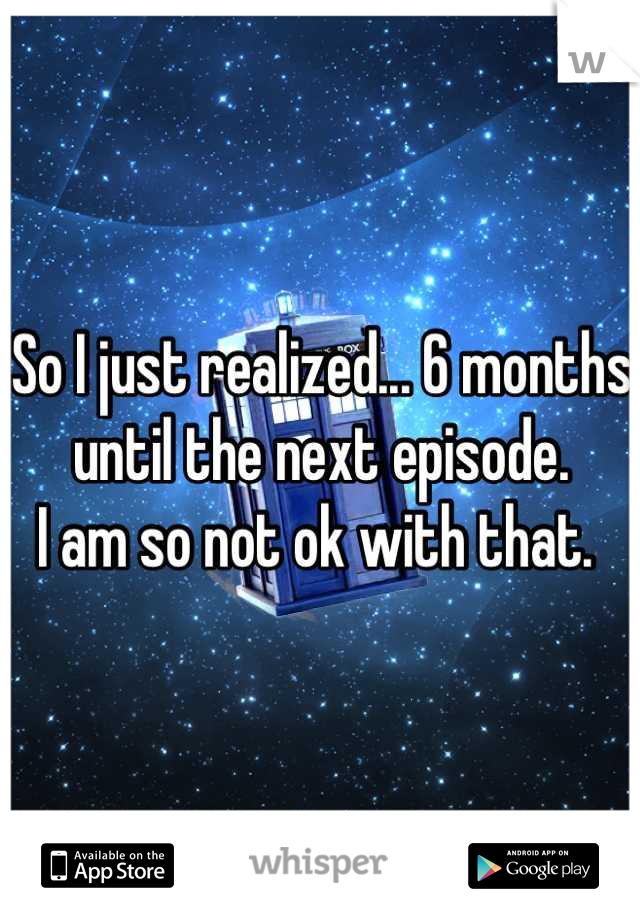 So I just realized... 6 months until the next episode.  I am so not ok with that.