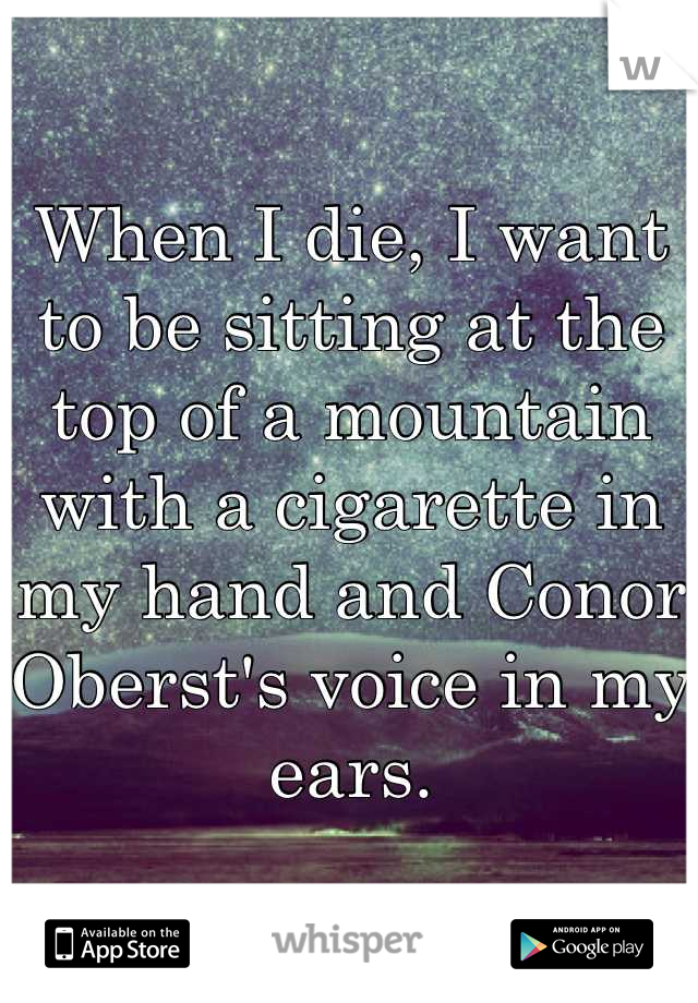 When I die, I want to be sitting at the top of a mountain with a cigarette in my hand and Conor Oberst's voice in my ears.