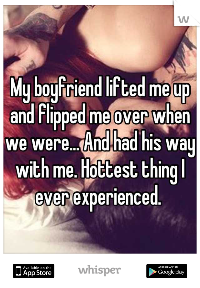 My boyfriend lifted me up and flipped me over when we were... And had his way with me. Hottest thing I ever experienced.
