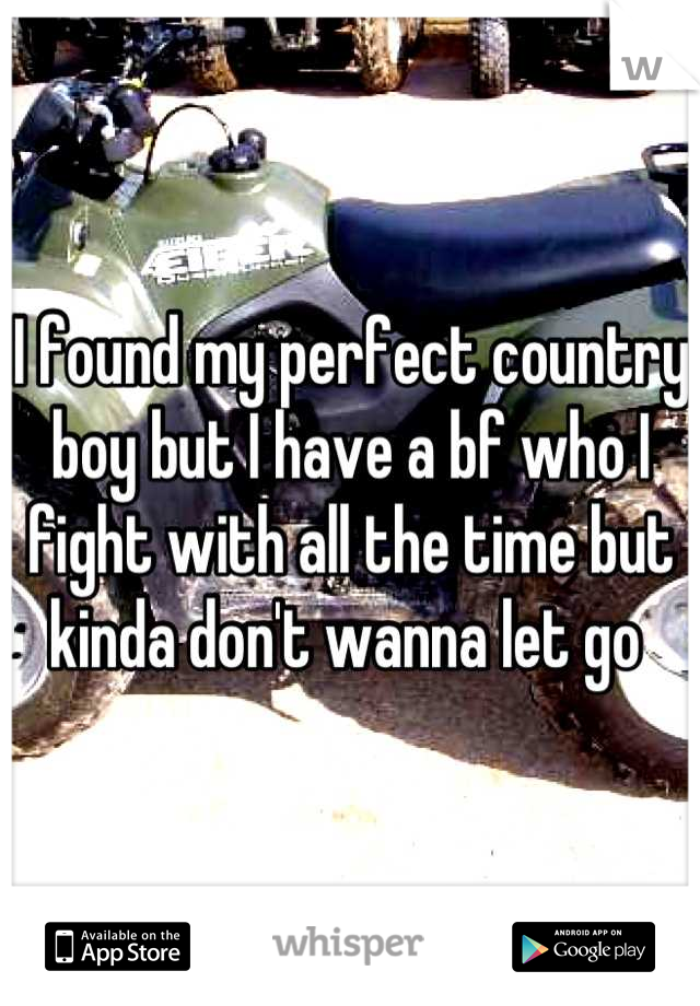 I found my perfect country boy but I have a bf who I fight with all the time but kinda don't wanna let go