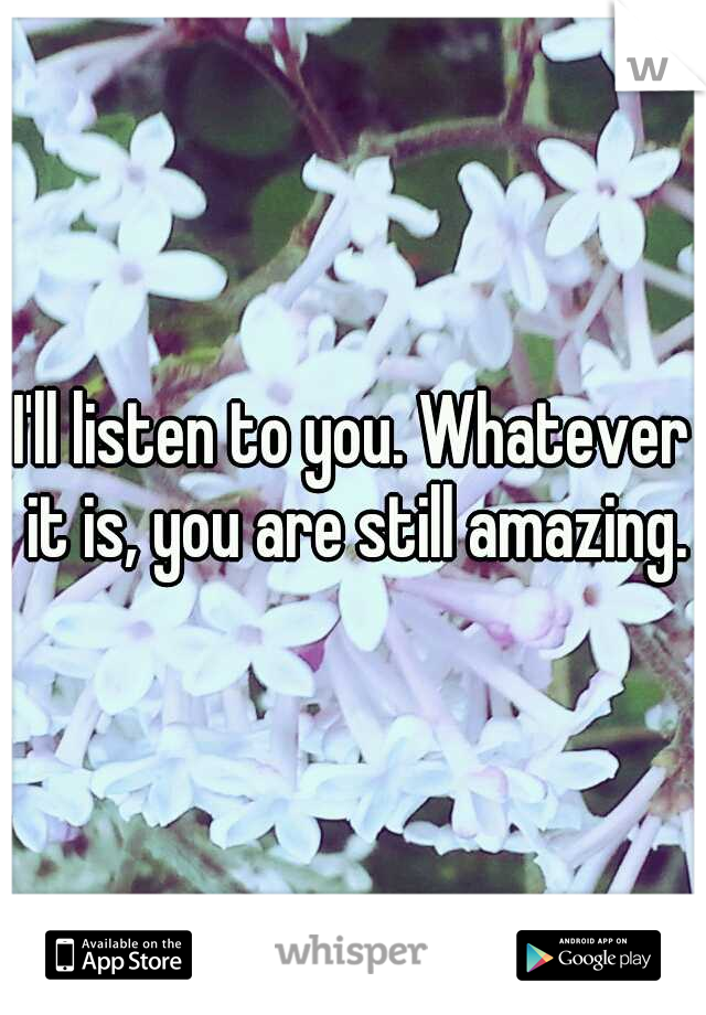 I'll listen to you. Whatever it is, you are still amazing.