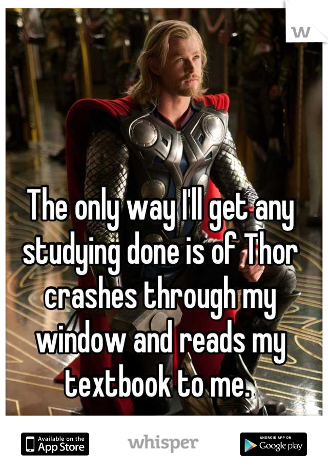 The only way I'll get any studying done is of Thor crashes through my window and reads my textbook to me.