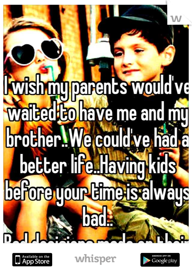 I wish my parents would've waited to have me and my brother..We could've had a better life..Having kids before your time is always bad.. Bad decisions made on their part