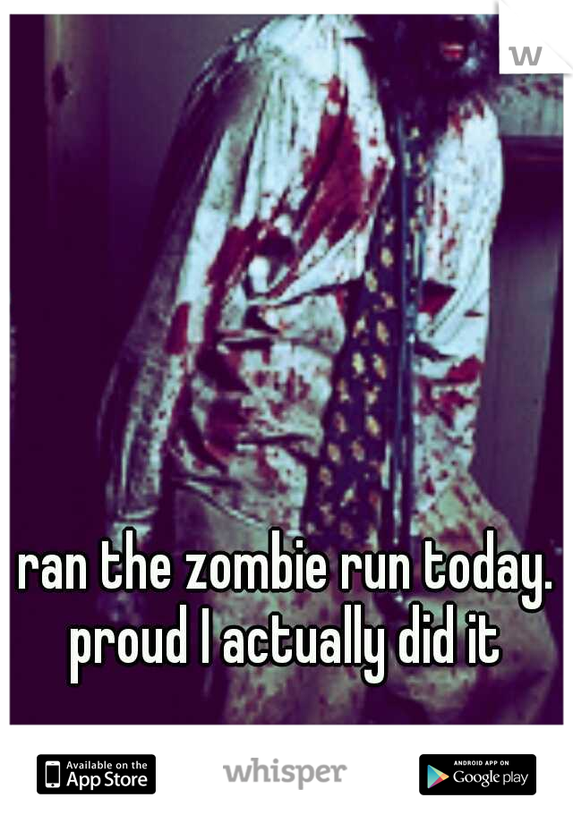 ran the zombie run today. proud I actually did it