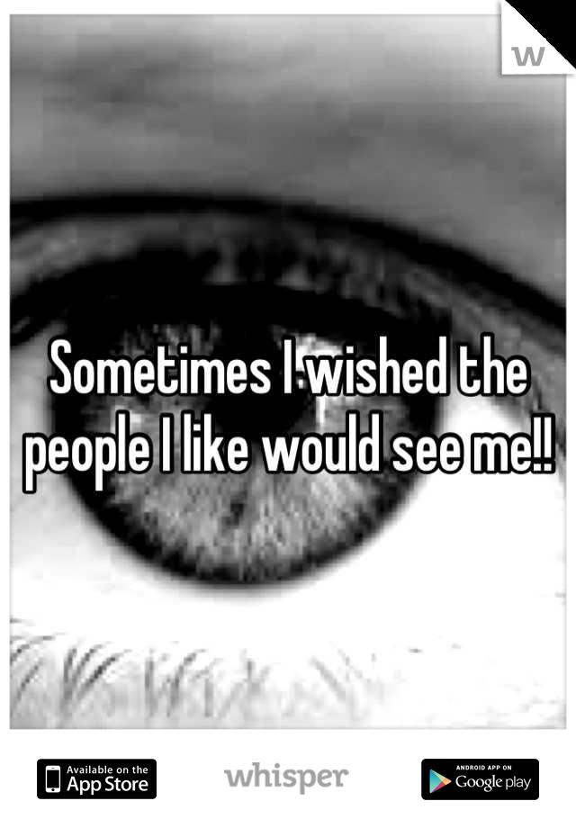 Sometimes I wished the people I like would see me!!