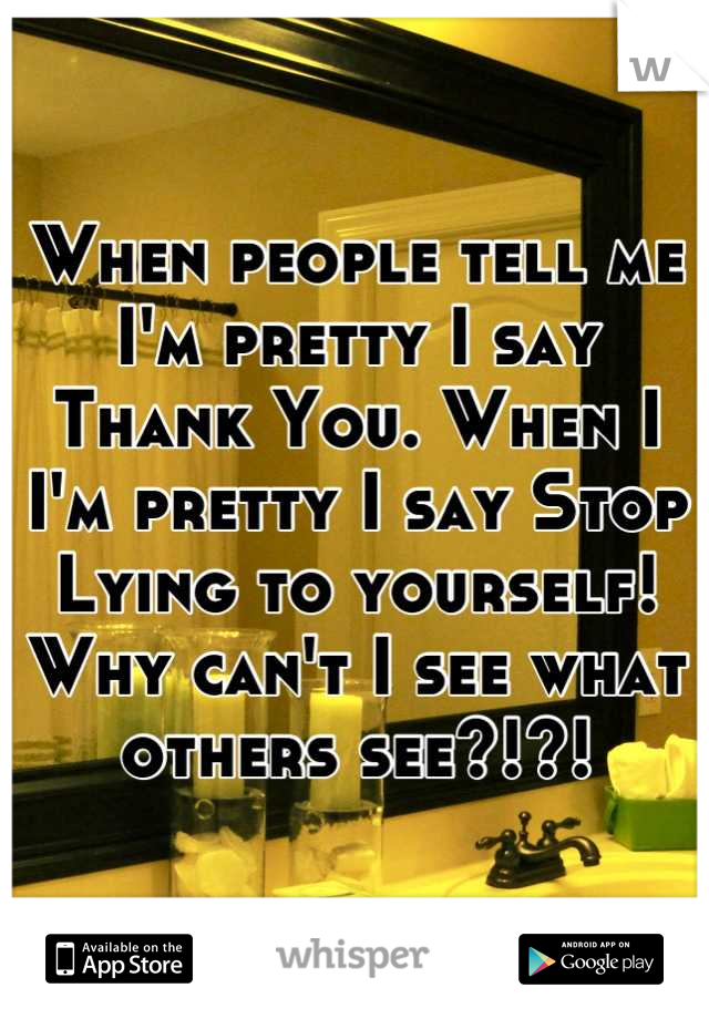 When people tell me I'm pretty I say Thank You. When I I'm pretty I say Stop Lying to yourself! Why can't I see what others see?!?!