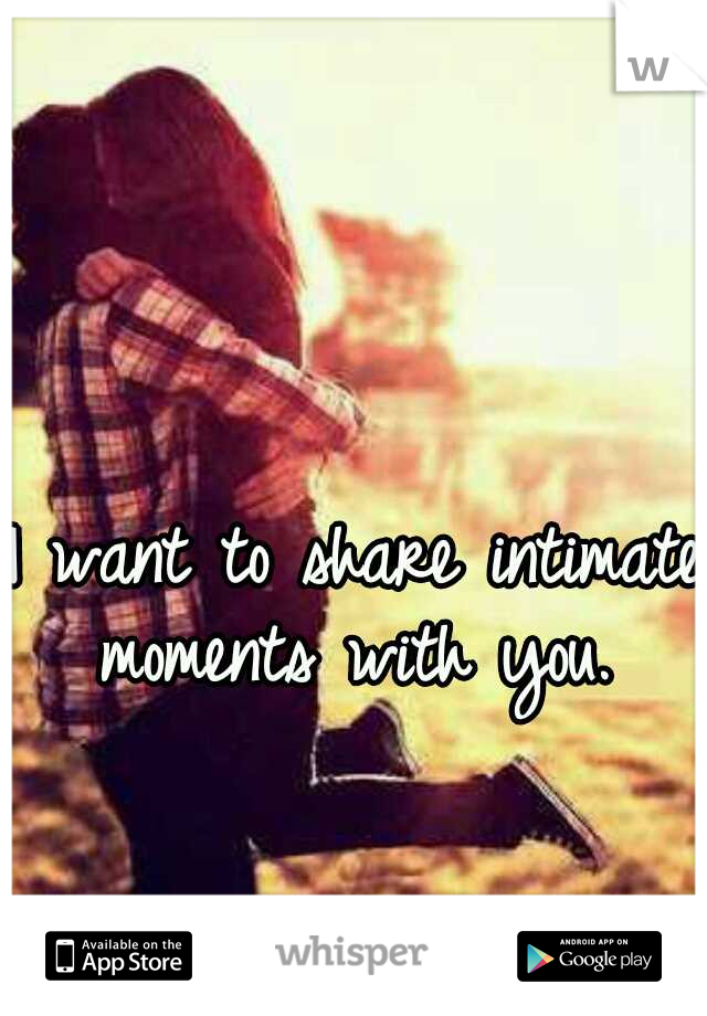 I want to share intimate moments with you.
