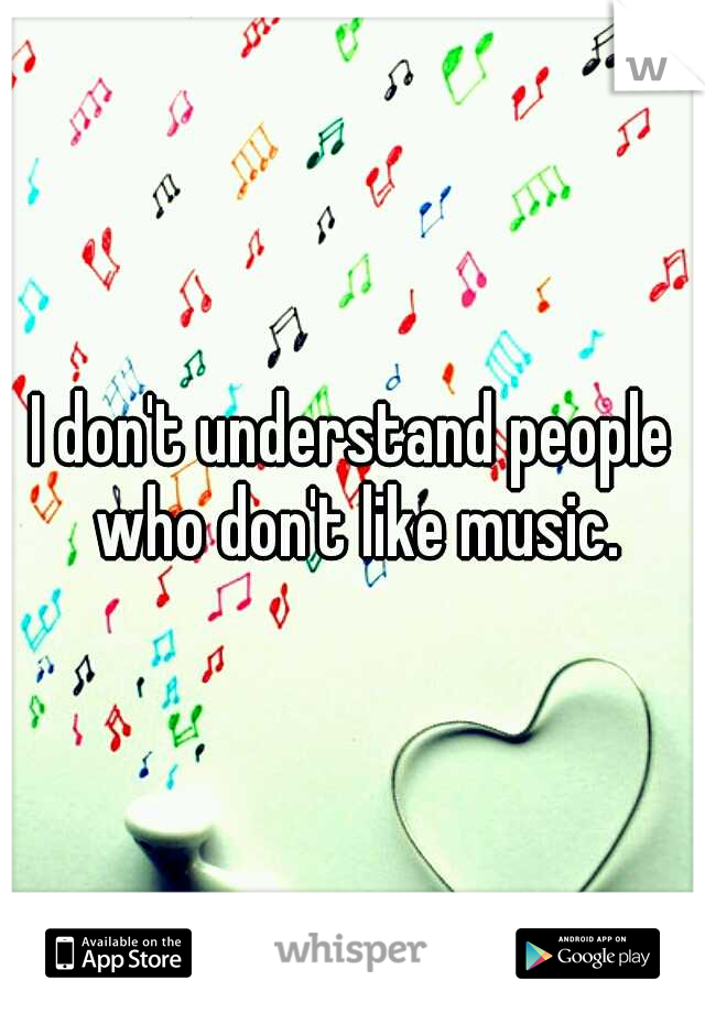 I don't understand people who don't like music.