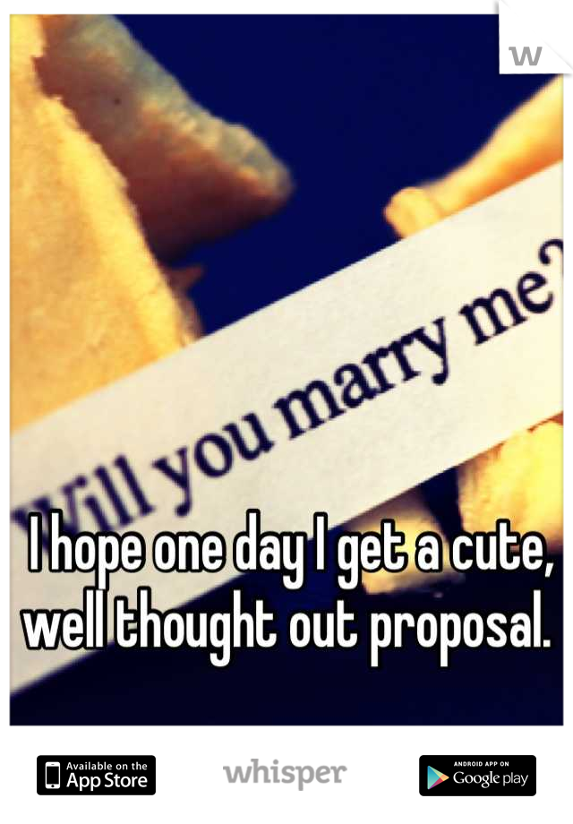 I hope one day I get a cute, well thought out proposal.