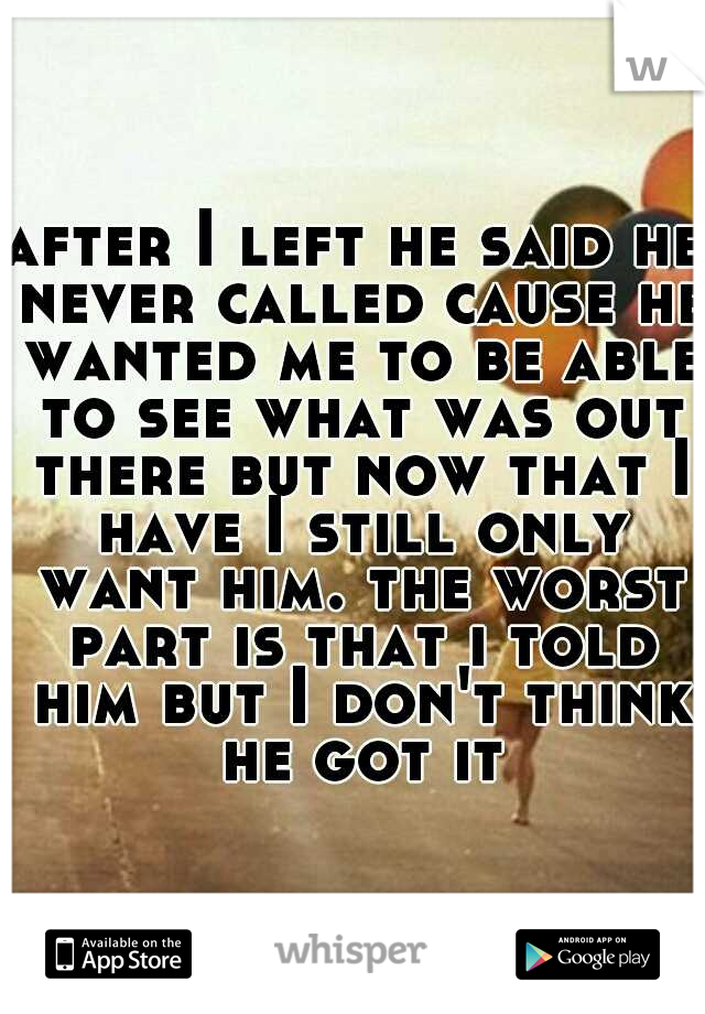 after I left he said he never called cause he wanted me to be able to see what was out there but now that I have I still only want him. the worst part is that i told him but I don't think he got it