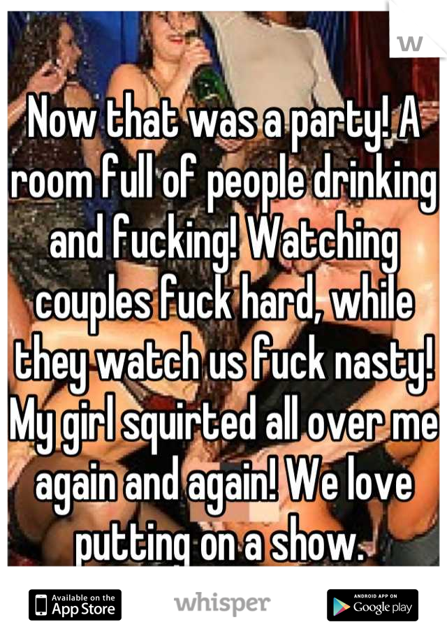 Now that was a party! A room full of people drinking and fucking! Watching couples fuck hard, while they watch us fuck nasty! My girl squirted all over me again and again! We love putting on a show.