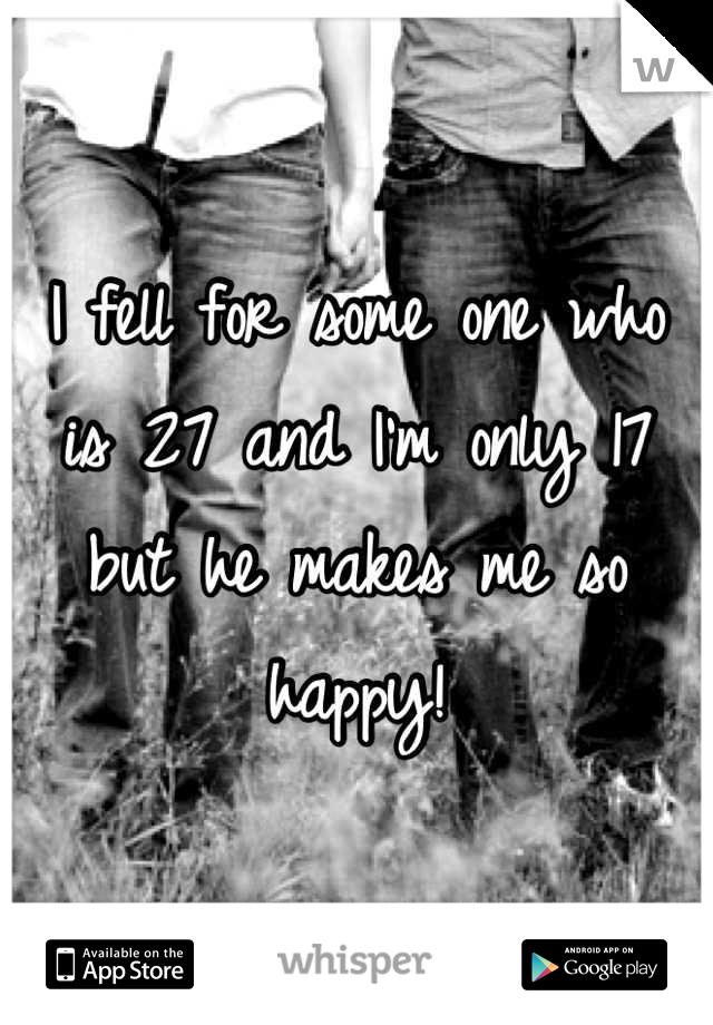 I fell for some one who is 27 and I'm only 17 but he makes me so happy!