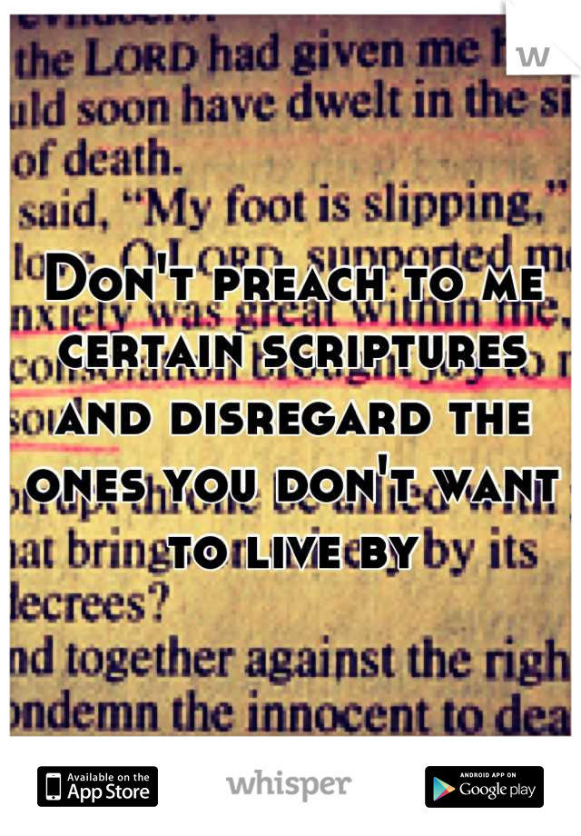 Don't preach to me certain scriptures and disregard the ones you don't want to live by