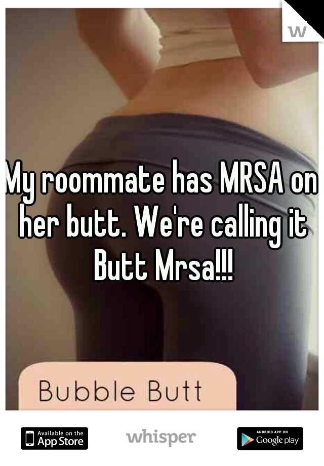 My roommate has MRSA on her butt. We're calling it Butt Mrsa!!!