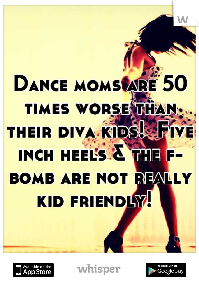 Dance moms are 50 times worse than their diva kids!  Five inch heels & the f-bomb are not really kid friendly!