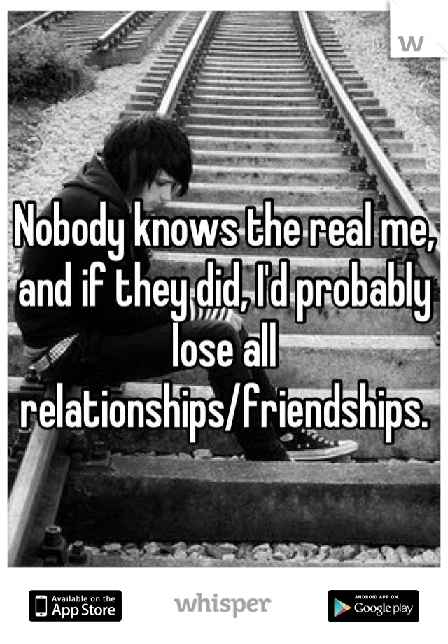 Nobody knows the real me, and if they did, I'd probably lose all relationships/friendships.