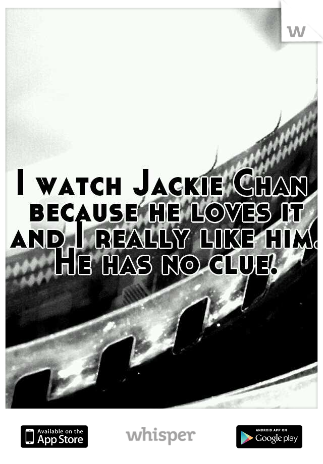 I watch Jackie Chan because he loves it and I really like him. He has no clue.