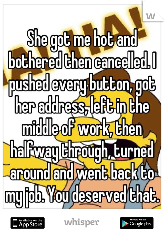 She got me hot and bothered then cancelled. I pushed every button, got her address, left in the middle of work, then halfway through, turned around and went back to my job. You deserved that.