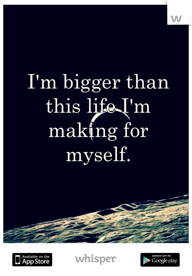 I'm bigger than this life I'm  making for  myself.
