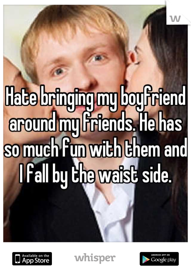 Hate bringing my boyfriend around my friends. He has so much fun with them and I fall by the waist side.