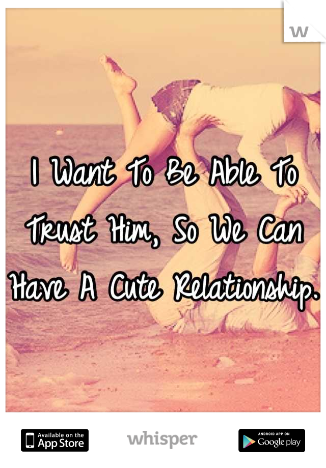 I Want To Be Able To Trust Him, So We Can Have A Cute Relationship.